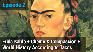 Frida Kahlo + Chemo & Compassion + World History According to Tacos